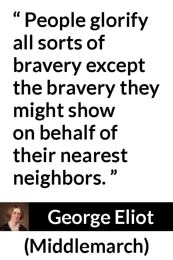 "George Eliot about bravery (""Middlemarch"", 1872) - People glorify all sorts of bravery except the bravery they might show on behalf of their nearest neighbors."
