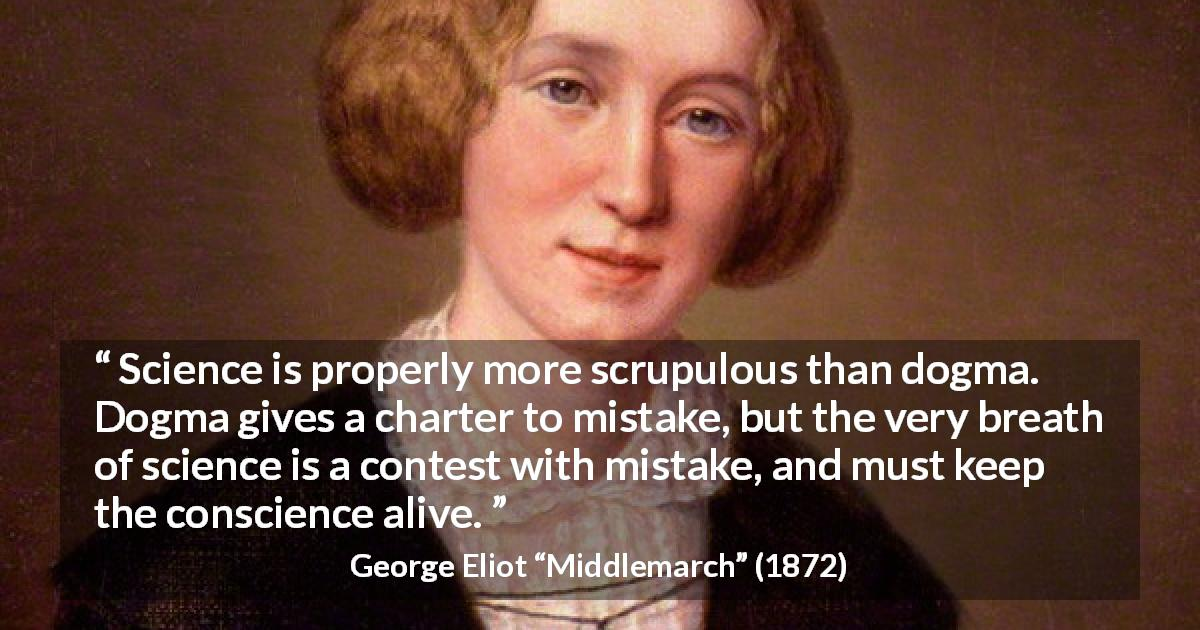 "George Eliot about conscience (""Middlemarch"", 1872) - Science is properly more scrupulous than dogma. Dogma gives a charter to mistake, but the very breath of science is a contest with mistake, and must keep the conscience alive."
