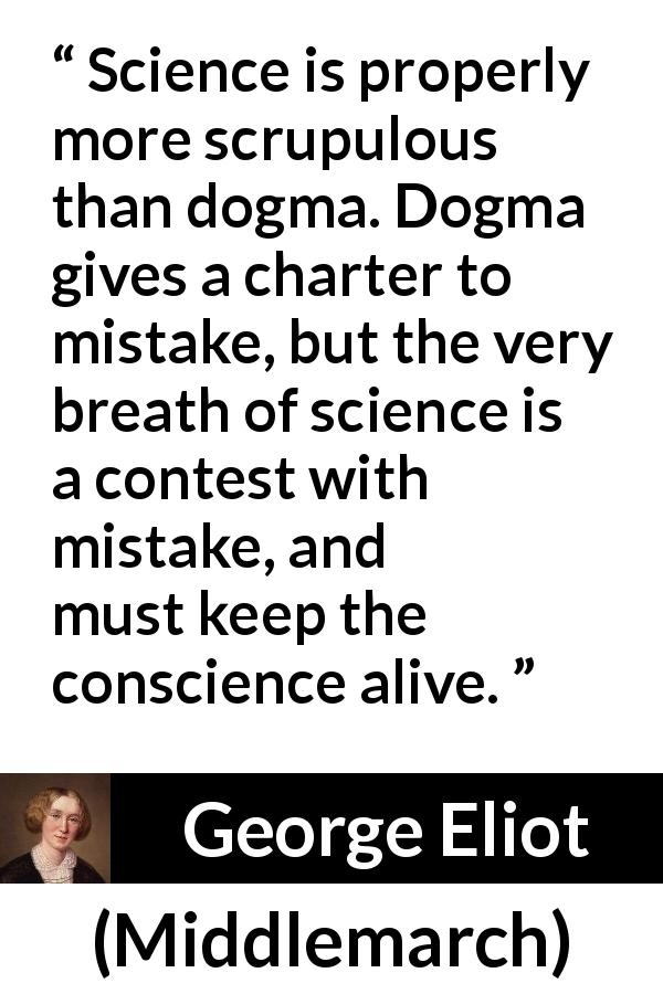 George Eliot quote about conscience from Middlemarch (1872) - Science is properly more scrupulous than dogma. Dogma gives a charter to mistake, but the very breath of science is a contest with mistake, and must keep the conscience alive.