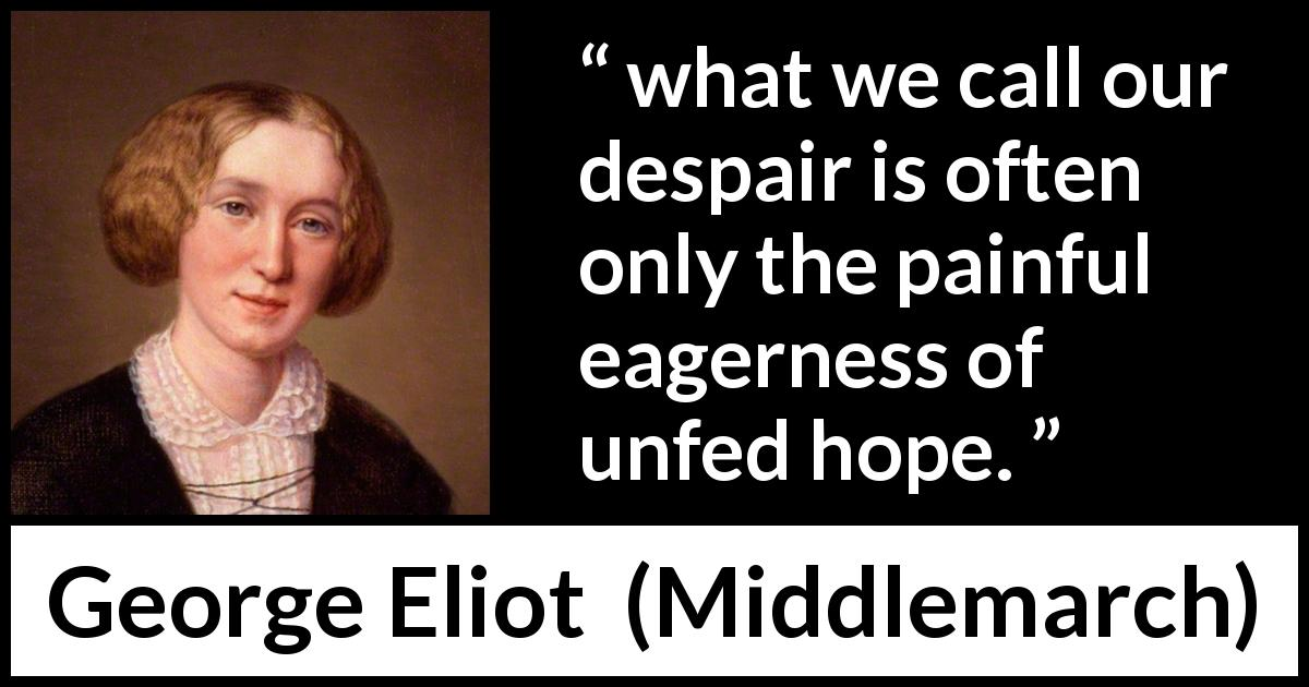 George Eliot - Middlemarch - But what we call our despair is often only the painful eagerness of unfed hope.