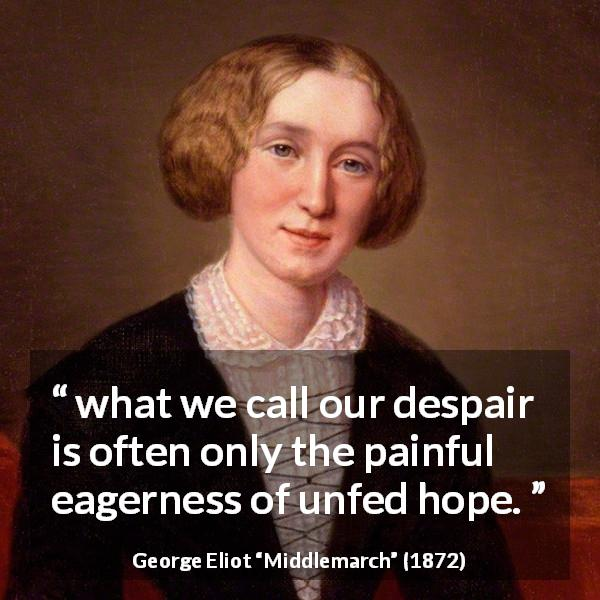 George Eliot quote about disappointment from Middlemarch (1872) - But what we call our despair is often only the painful eagerness of unfed hope.