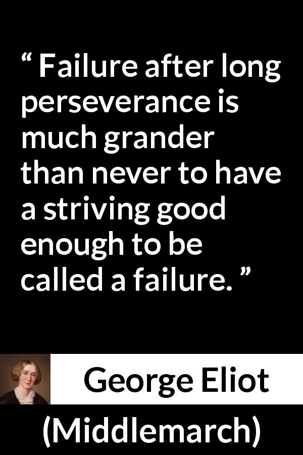 George Eliot - Middlemarch - Failure after long perseverance is much grander than never to have a striving good enough to be called a failure.