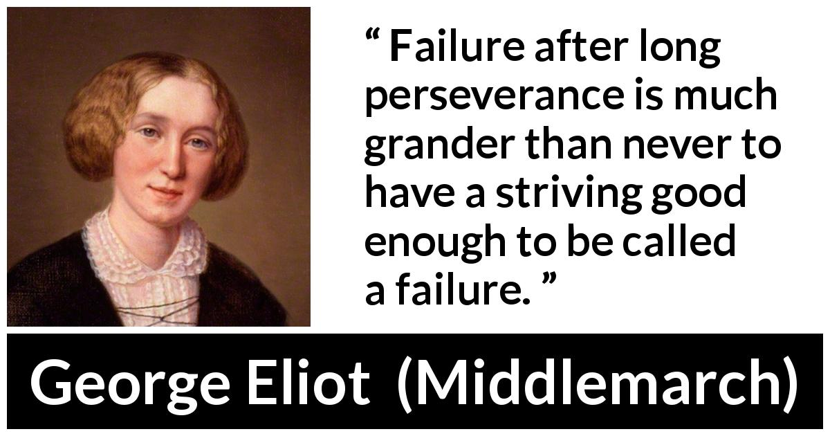"George Eliot about failure (""Middlemarch"", 1872) - Failure after long perseverance is much grander than never to have a striving good enough to be called a failure."