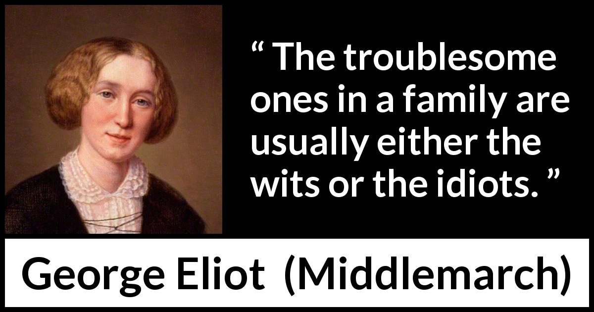 "George Eliot about family (""Middlemarch"", 1872) - The troublesome ones in a family are usually either the wits or the idiots."