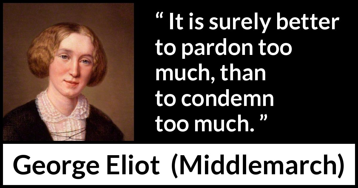 George Eliot - Middlemarch - It is surely better to pardon too much, than to condemn too much.