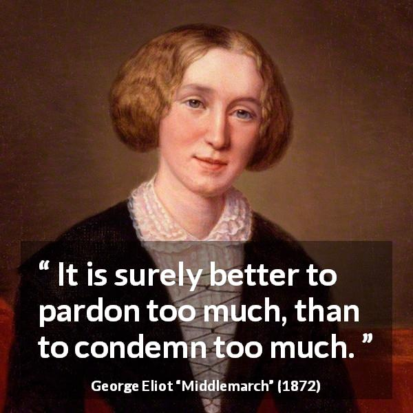 "George Eliot about forgiveness (""Middlemarch"", 1872) - It is surely better to pardon too much, than to condemn too much."