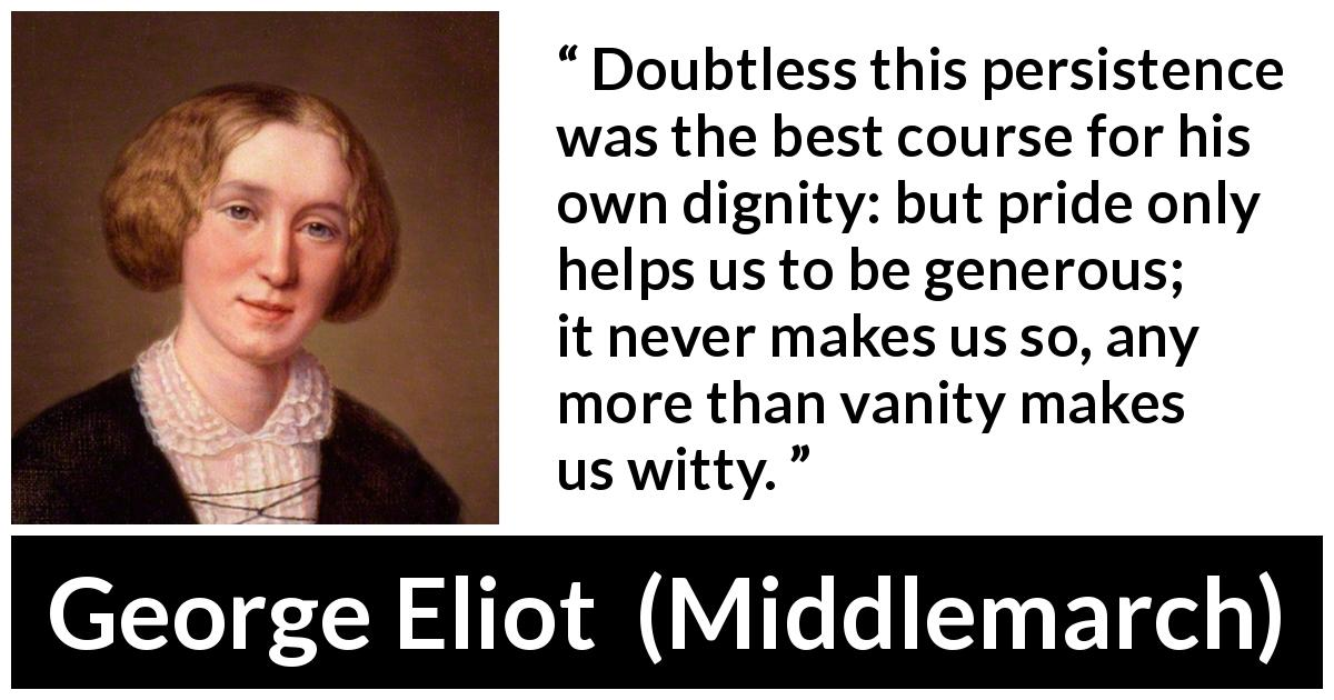 George Eliot - Middlemarch - Doubtless this persistence was the best course for his own dignity: but pride only helps us to be generous; it never makes us so, any more than vanity makes us witty.