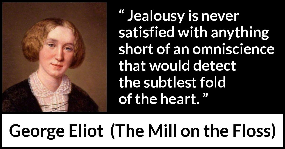 "George Eliot about heart (""The Mill on the Floss"", 1860) - Jealousy is never satisfied with anything short of an omniscience that would detect the subtlest fold of the heart."
