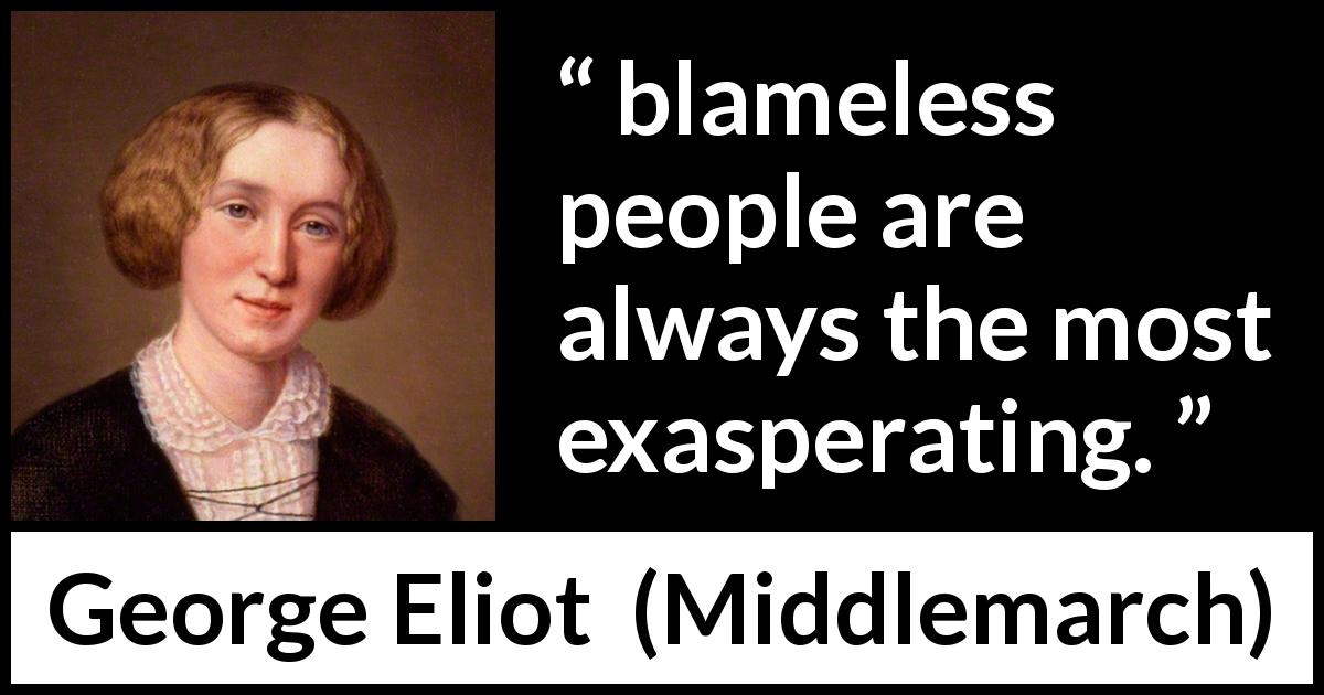 "George Eliot about innocence (""Middlemarch"", 1872) - blameless people are always the most exasperating."