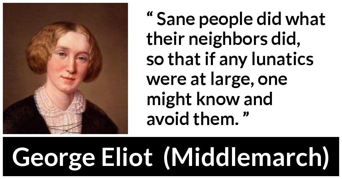 George Eliot - Middlemarch - Sane people did what their neighbors did, so that if any lunatics were at large, one might know and avoid them.