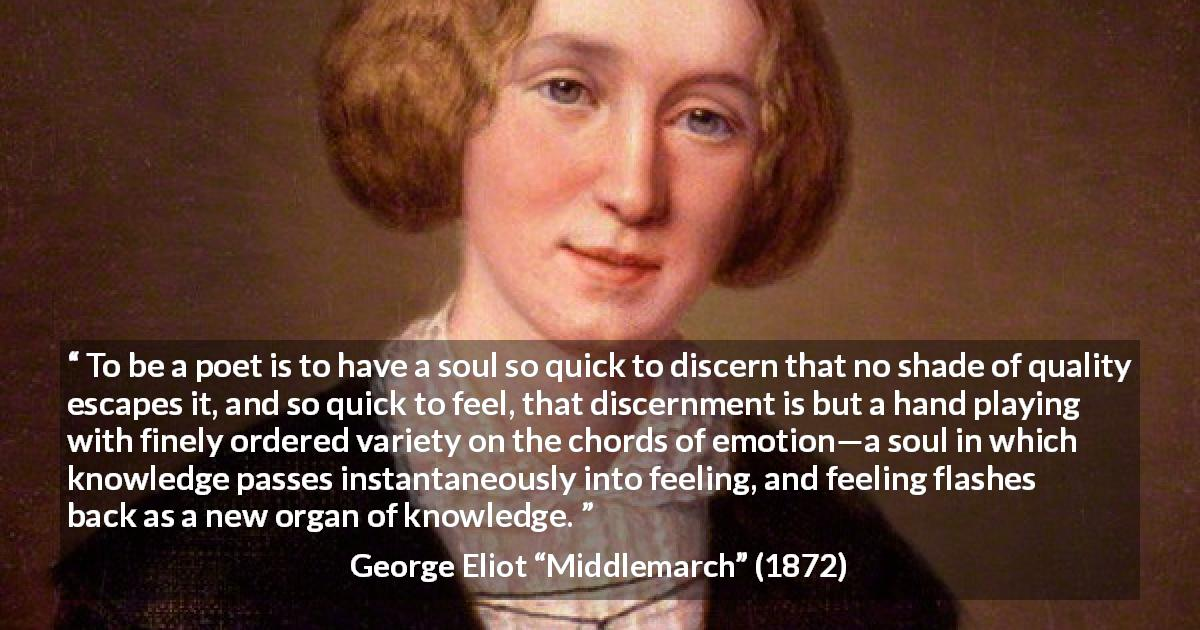 "George Eliot about knowledge (""Middlemarch"", 1872) - To be a poet is to have a soul so quick to discern that no shade of quality escapes it, and so quick to feel, that discernment is but a hand playing with finely ordered variety on the chords of emotion—a soul in which knowledge passes instantaneously into feeling, and feeling flashes back as a new organ of knowledge."