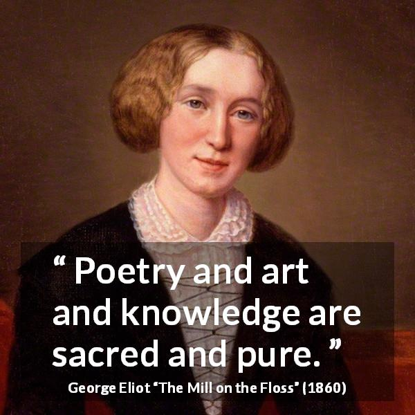 "George Eliot about knowledge (""The Mill on the Floss"", 1860) - Poetry and art and knowledge are sacred and pure."