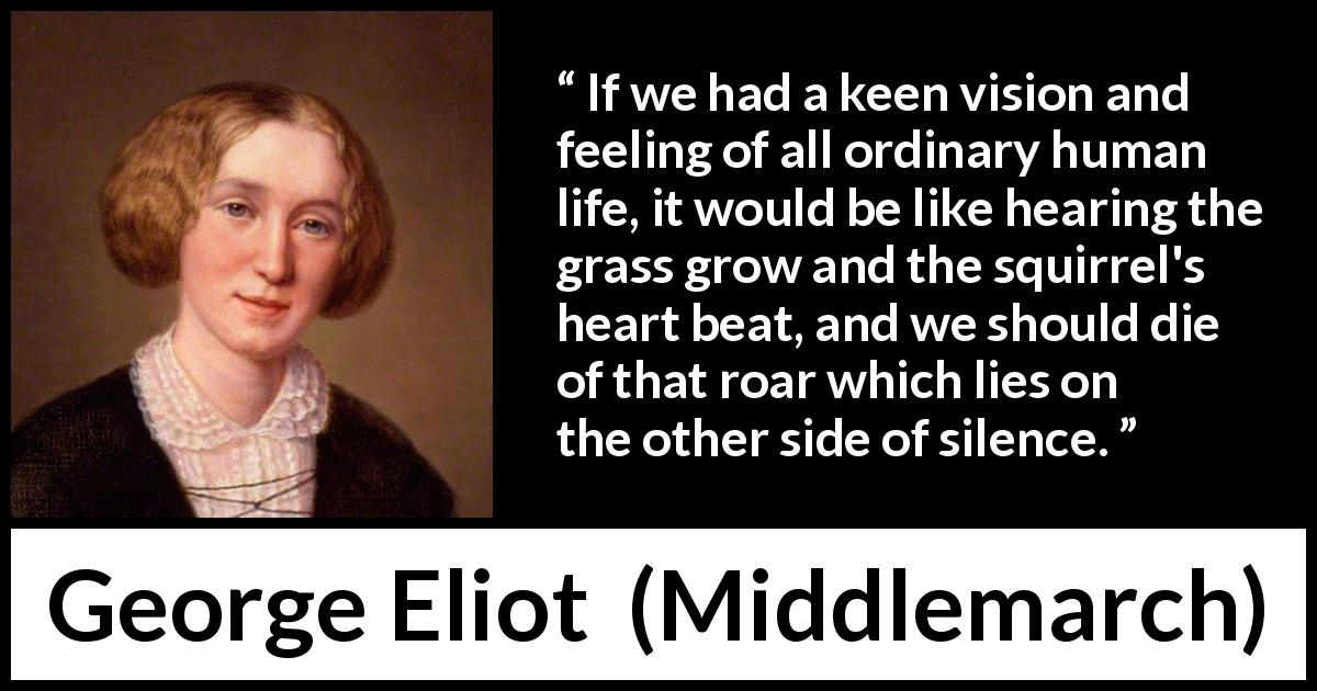 "George Eliot about life (""Middlemarch"", 1872) - If we had a keen vision and feeling of all ordinary human life, it would be like hearing the grass grow and the squirrel's heart beat, and we should die of that roar which lies on the other side of silence."