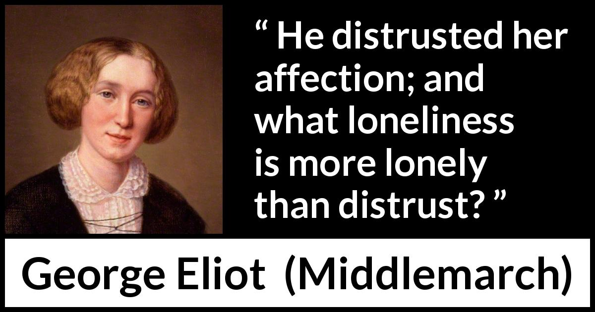 George Eliot quote about loneliness from Middlemarch (1872) - He distrusted her affection; and what loneliness is more lonely than distrust?