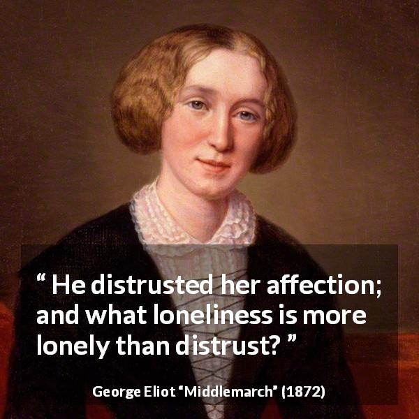 "George Eliot about loneliness (""Middlemarch"", 1872) - He distrusted her affection; and what loneliness is more lonely than distrust?"