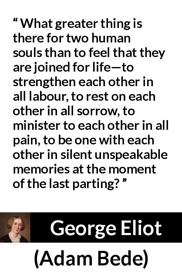 "George Eliot about love (""Adam Bede"", 1859) - What greater thing is there for two human souls than to feel that they are joined for life—to strengthen each other in all labour, to rest on each other in all sorrow, to minister to each other in all pain, to be one with each other in silent unspeakable memories at the moment of the last parting?"