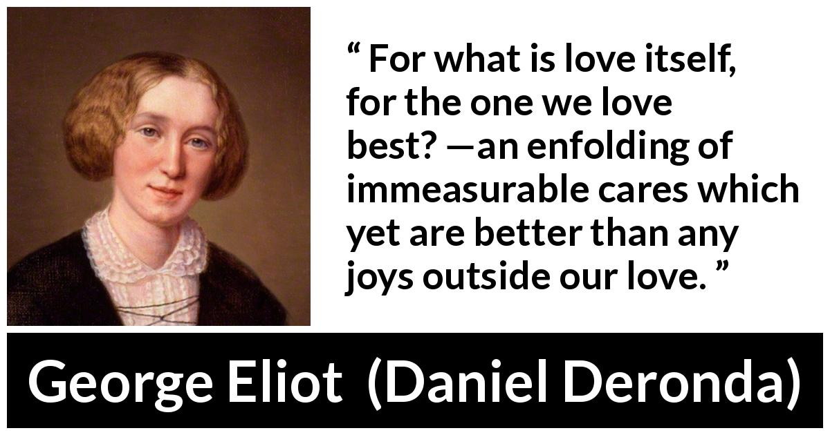 "George Eliot about love (""Daniel Deronda"", 1876) - For what is love itself, for the one we love best? —an enfolding of immeasurable cares which yet are better than any joys outside our love."