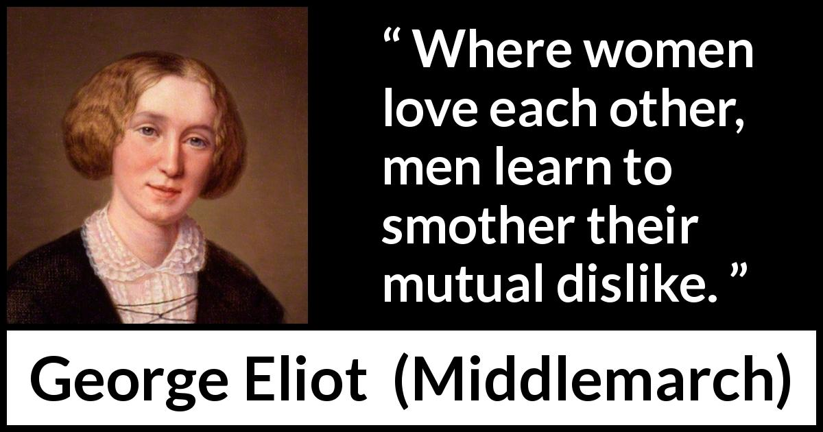 "George Eliot about love (""Middlemarch"", 1872) - Where women love each other, men learn to smother their mutual dislike."