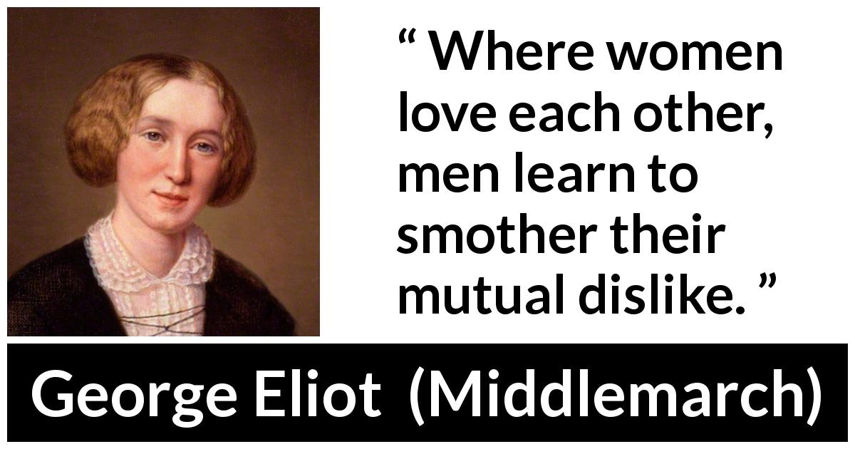 George Eliot - Middlemarch - Where women love each other, men learn to smother their mutual dislike.