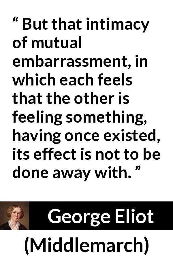 George Eliot quote about love from Middlemarch (1872) - But that intimacy of mutual embarrassment, in which each feels that the other is feeling something, having once existed, its effect is not to be done away with.