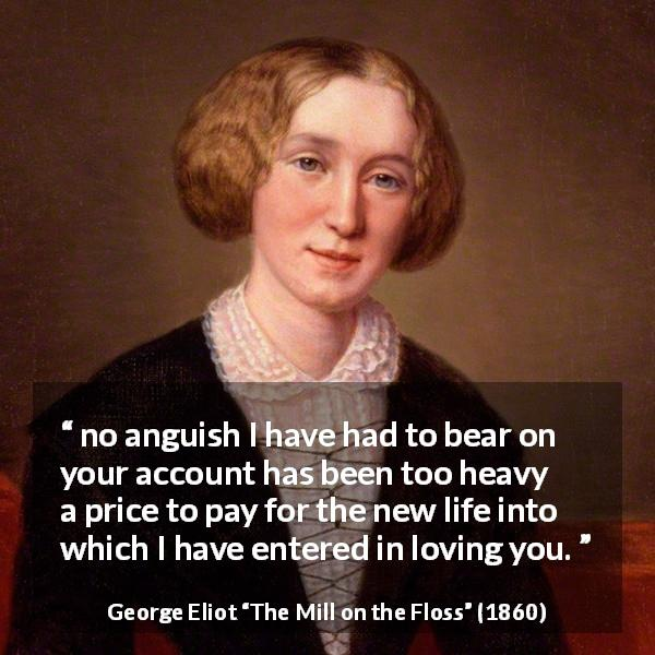"George Eliot about love (""The Mill on the Floss"", 1860) - no anguish I have had to bear on your account has been too heavy a price to pay for the new life into which I have entered in loving you."