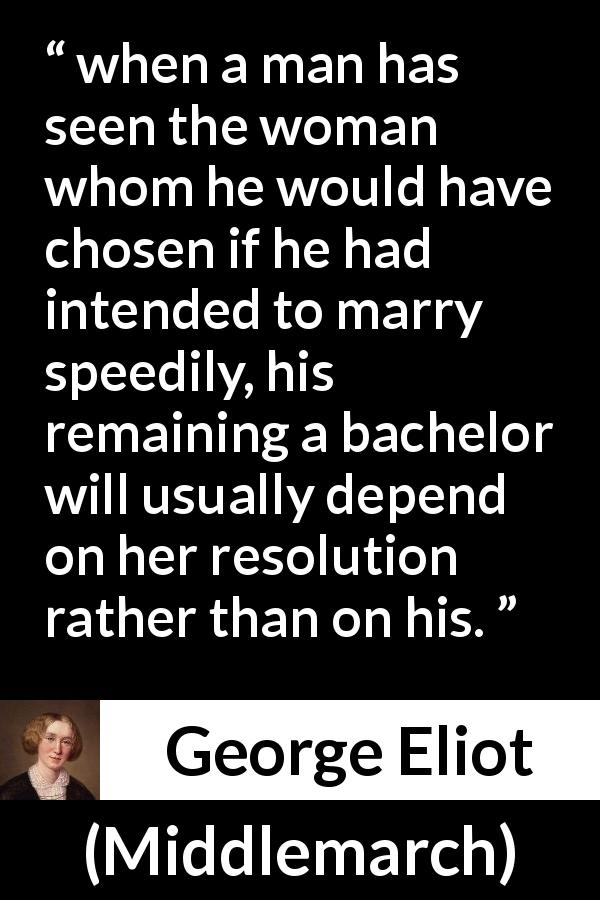 "George Eliot about marriage (""Middlemarch"", 1872) - when a man has seen the woman whom he would have chosen if he had intended to marry speedily, his remaining a bachelor will usually depend on her resolution rather than on his."