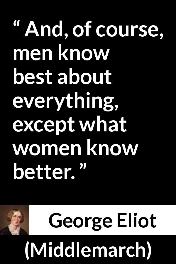 George Eliot quote about men from Middlemarch (1872) - And, of course, men know best about everything, except what women know better.