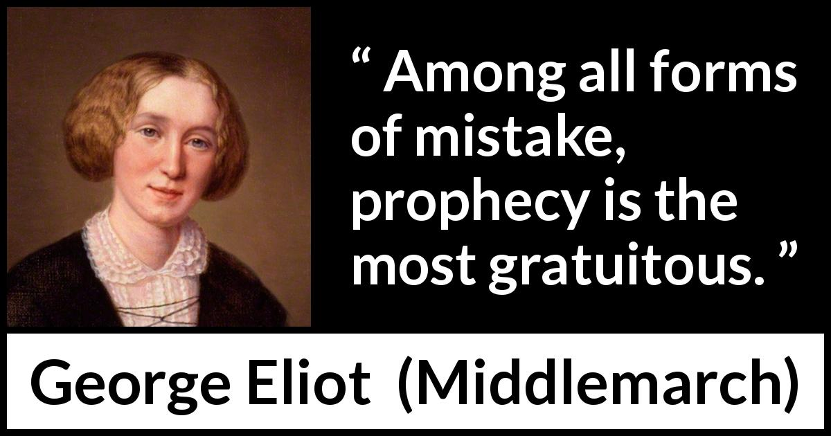 George Eliot quote about mistake from Middlemarch (1872) - Among all forms of mistake, prophecy is the most gratuitous.
