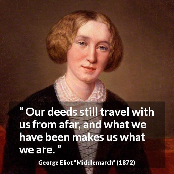 George Eliot quote about past from Middlemarch (1872) - Our deeds still travel with us from afar, and what we have been makes us what we are.
