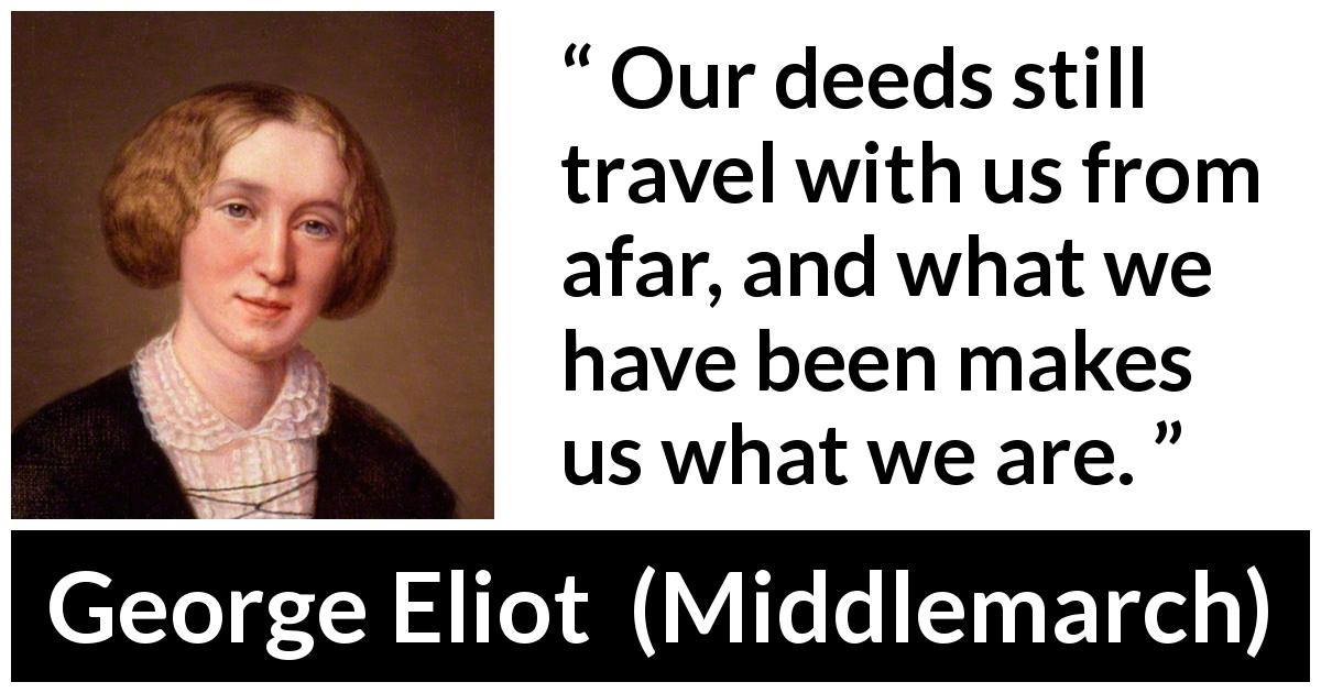 George Eliot - Middlemarch - Our deeds still travel with us from afar, and what we have been makes us what we are.