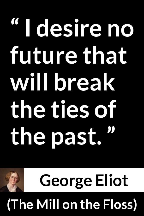 "George Eliot about past (""The Mill on the Floss"", 1860) - I desire no future that will break the ties of the past."