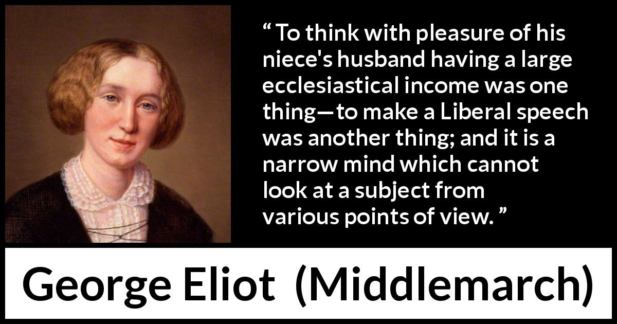 "George Eliot about perspective (""Middlemarch"", 1872) - To think with pleasure of his niece's husband having a large ecclesiastical income was one thing—to make a Liberal speech was another thing; and it is a narrow mind which cannot look at a subject from various points of view."