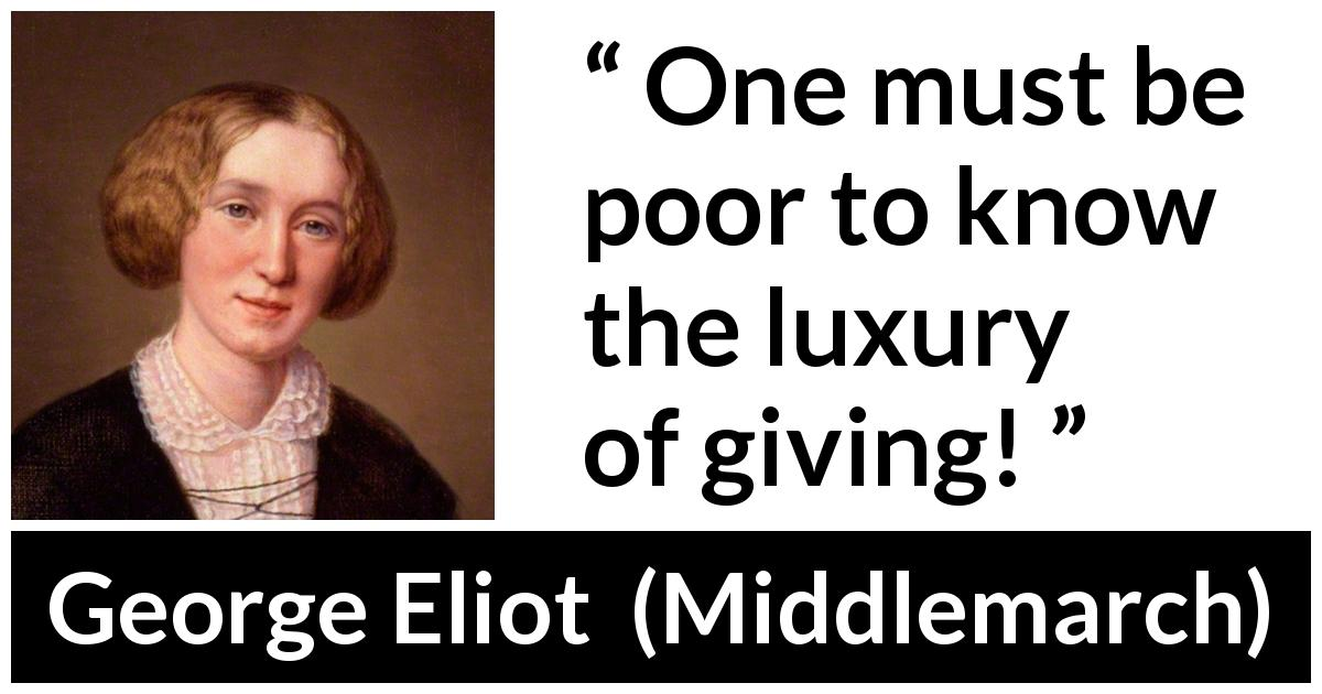 George Eliot - Middlemarch - One must be poor to know the luxury of giving!