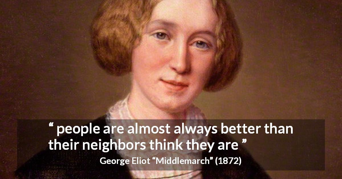 "George Eliot about reputation (""Middlemarch"", 1872) - people are almost always better than their neighbors think they are"