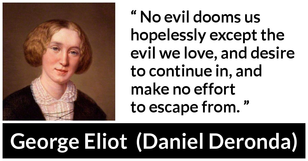 "George Eliot about sin (""Daniel Deronda"", 1876) - No evil dooms us hopelessly except the evil we love, and desire to continue in, and make no effort to escape from."