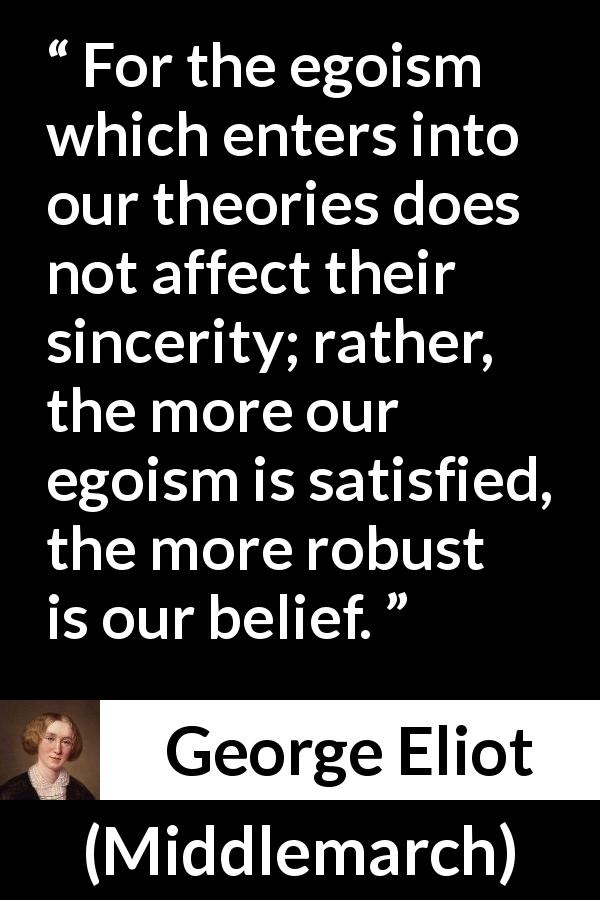 George Eliot - Middlemarch - For the egoism which enters into our theories does not affect their sincerity; rather, the more our egoism is satisfied, the more robust is our belief.