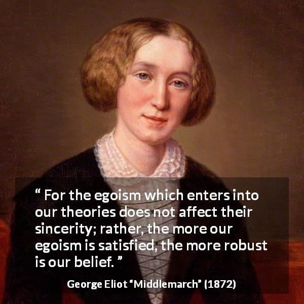 George Eliot quote about sincerity from Middlemarch (1872) - For the egoism which enters into our theories does not affect their sincerity; rather, the more our egoism is satisfied, the more robust is our belief.