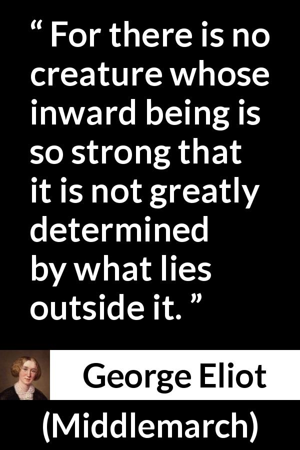 George Eliot - Middlemarch - For there is no creature whose inward being is so strong that it is not greatly determined by what lies outside it.