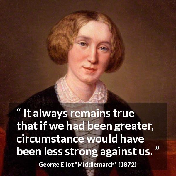 "George Eliot about strength (""Middlemarch"", 1872) - It always remains true that if we had been greater, circumstance would have been less strong against us."