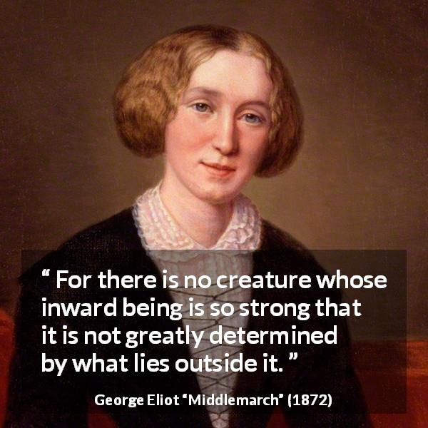 George Eliot quote about strength from Middlemarch (1872) - For there is no creature whose inward being is so strong that it is not greatly determined by what lies outside it.