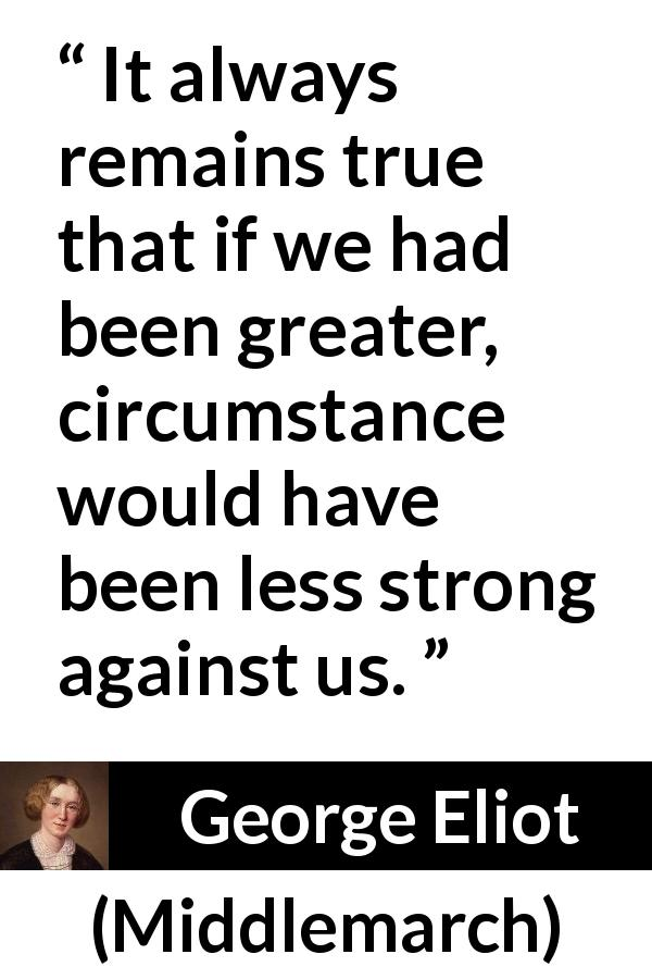 George Eliot quote about strength from Middlemarch (1872) - It always remains true that if we had been greater, circumstance would have been less strong against us.