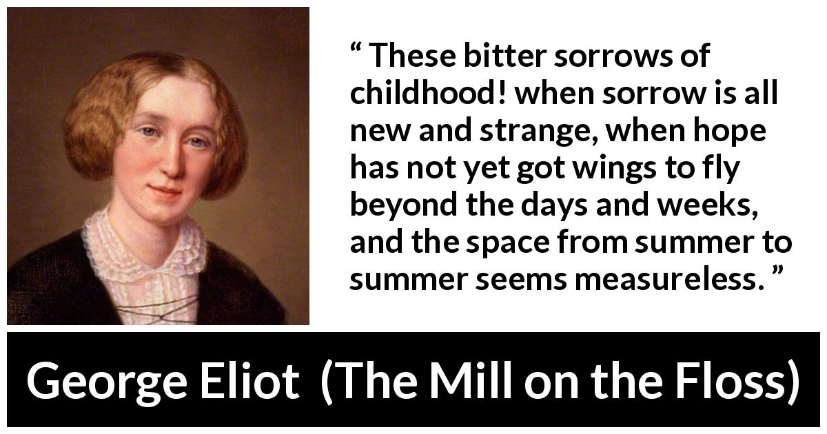 "George Eliot about time (""The Mill on the Floss"", 1860) - These bitter sorrows of childhood! when sorrow is all new and strange, when hope has not yet got wings to fly beyond the days and weeks, and the space from summer to summer seems measureless."