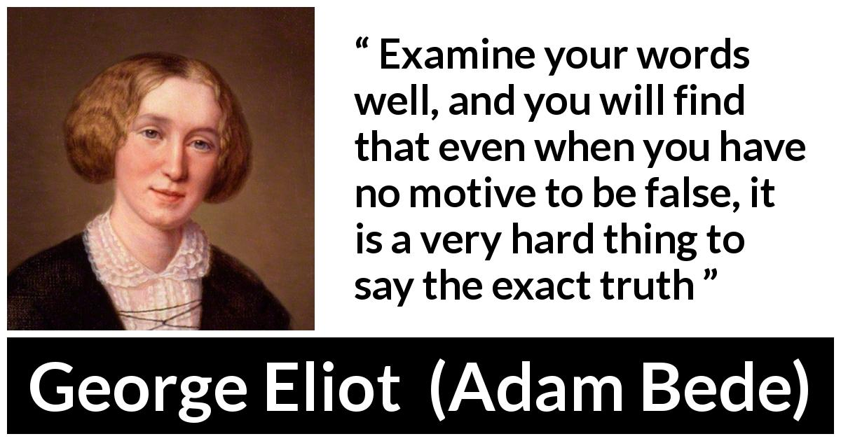 "George Eliot about truth (""Adam Bede"", 1859) - Examine your words well, and you will find that even when you have no motive to be false, it is a very hard thing to say the exact truth"