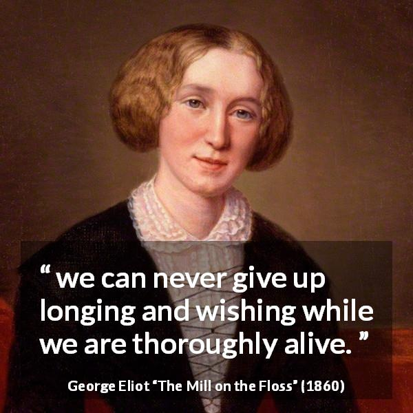 "George Eliot about wish (""The Mill on the Floss"", 1860) - we can never give up longing and wishing while we are thoroughly alive."