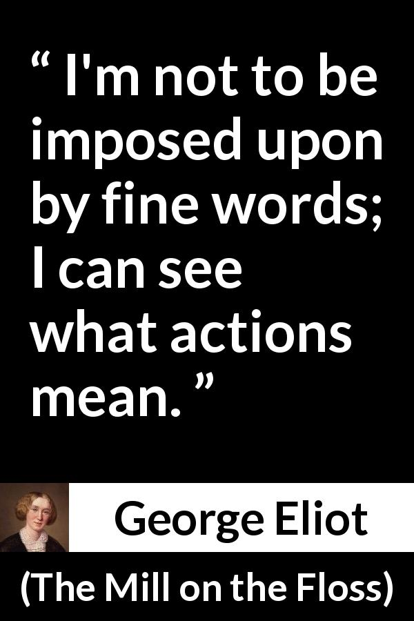 "George Eliot about words (""The Mill on the Floss"", 1860) - I'm not to be imposed upon by fine words; I can see what actions mean."