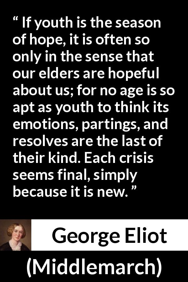 George Eliot - Middlemarch - If youth is the season of hope, it is often so only in the sense that our elders are hopeful about us; for no age is so apt as youth to think its emotions, partings, and resolves are the last of their kind. Each crisis seems final, simply because it is new.