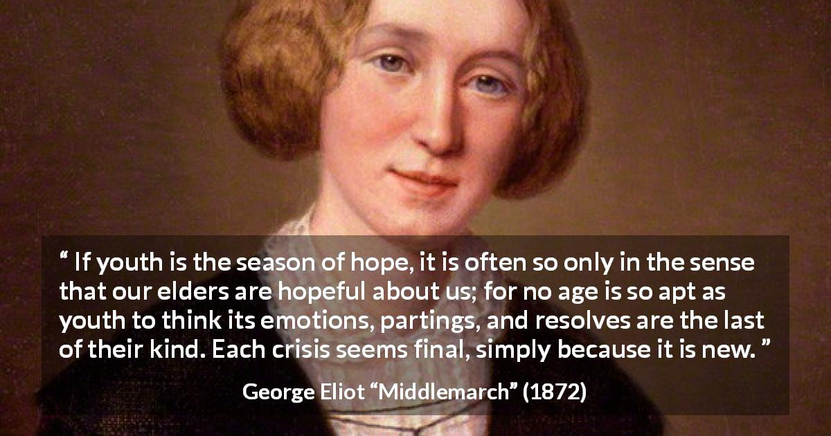 "George Eliot about youth (""Middlemarch"", 1872) - If youth is the season of hope, it is often so only in the sense that our elders are hopeful about us; for no age is so apt as youth to think its emotions, partings, and resolves are the last of their kind. Each crisis seems final, simply because it is new."