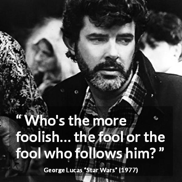 "George Lucas about foolishness (""Star Wars"", 1977) - Who's the more foolish… the fool or the fool who follows him?"