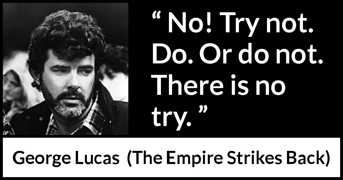 "George Lucas about trying (""The Empire Strikes Back"", 1980) - No! Try not. Do. Or do not. There is no try."