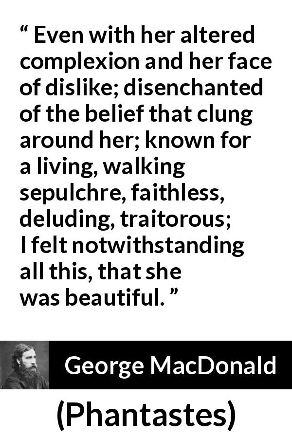 George MacDonald quote about beauty from Phantastes - Even with her altered complexion and her face of dislike; disenchanted of the belief that clung around her; known for a living, walking sepulchre, faithless, deluding, traitorous; I felt notwithstanding all this, that she was beautiful.